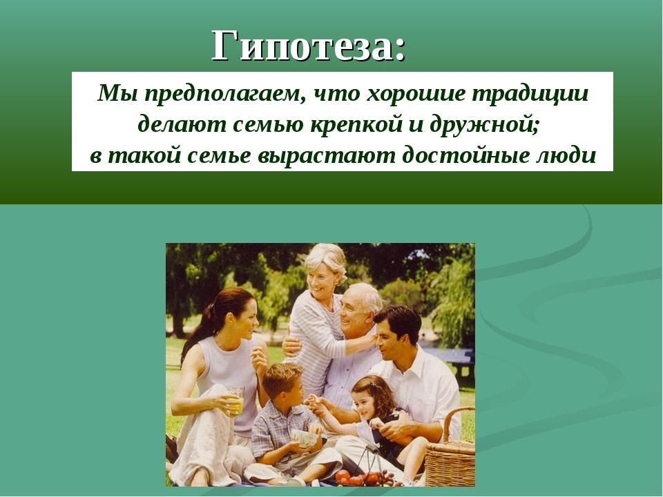 Гипотеза: Мы предполагаем, что хорошие традиции делают семью крепкой и дружно...