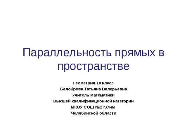 Геометрия 10 класс Белоброва Татьяна Валерьевна Учитель математики Высшей ква...