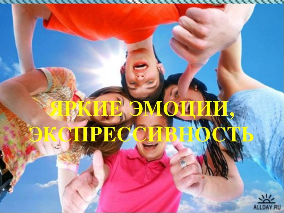 ЯРКИЕ ЭМОЦИИ, ЭКСПРЕССИВНОСТЬ