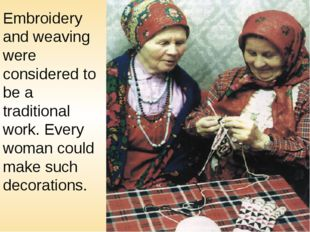 Embroidery and weaving were considered to be a traditional work. Every woman