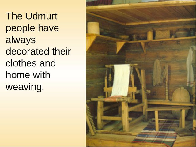 The Udmurt people have always decorated their clothes and home with weaving.
