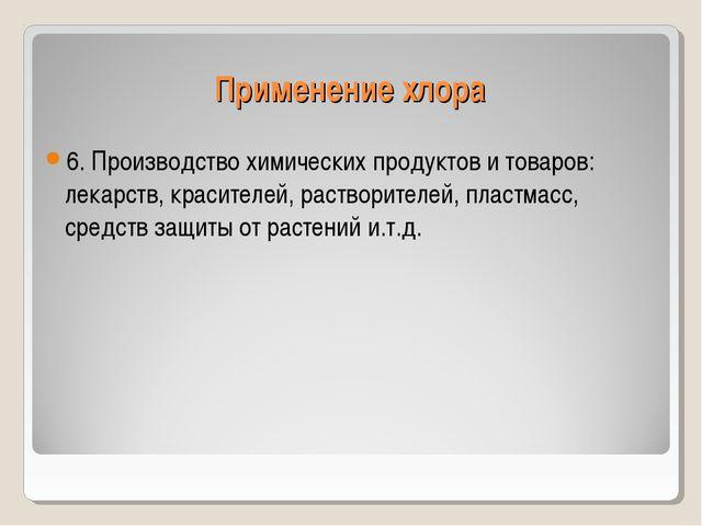 Применение хлора 6. Производство химических продуктов и товаров: лекарств, кр...