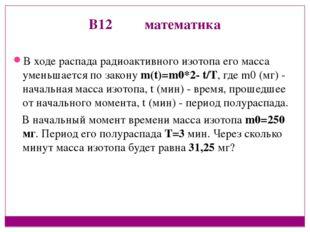 В12 математика В ходе распада радиоактивного изотопа его масса уменьшается по