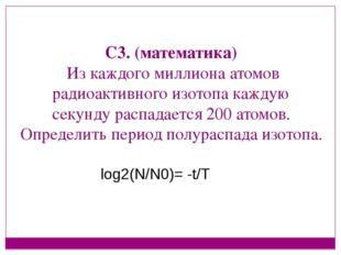 С3. (математика) Из каждого миллиона атомов радиоактивного изотопа каждую се
