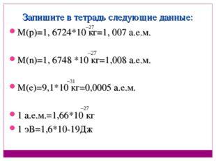 Запишите в тетрадь следующие данные: М(р)=1, 6724*10 кг=1, 007 а.е.м. М(n)=1,