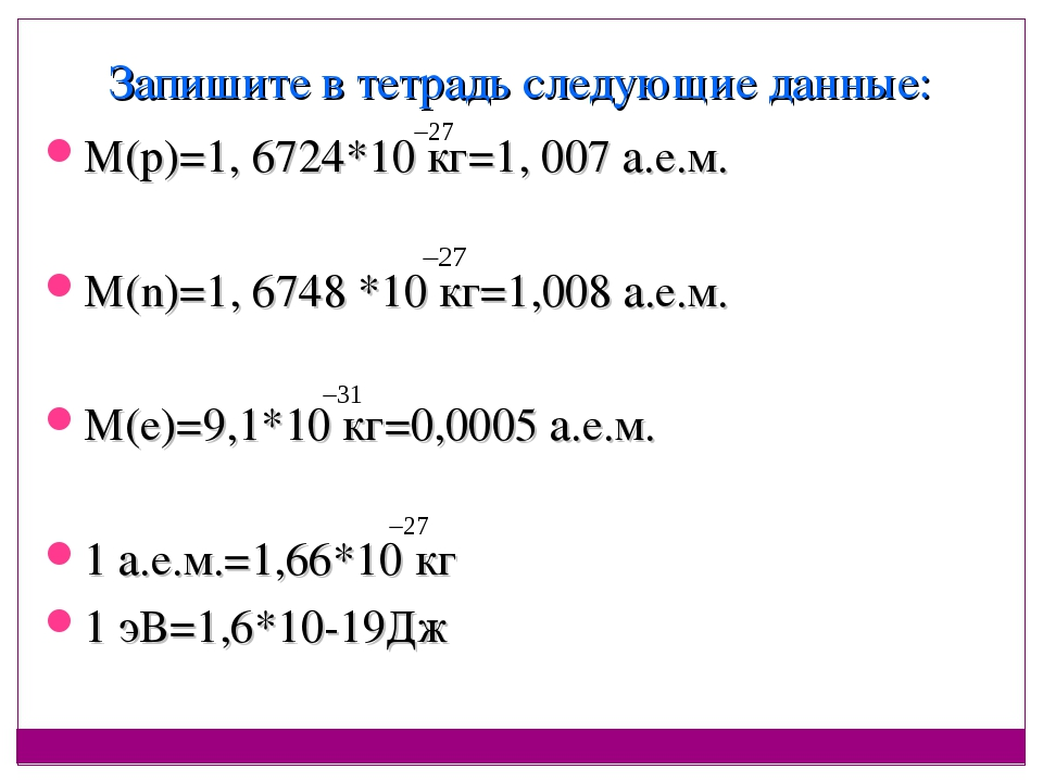 Запишите в тетрадь следующие данные: М(р)=1, 6724*10 кг=1, 007 а.е.м. М(n)=1,...