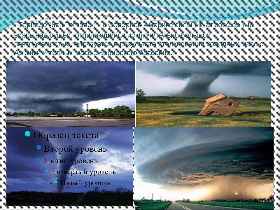 Торнадо (исп.Tornado ) - в Северной Америке сильный атмосферный вихрь над су...
