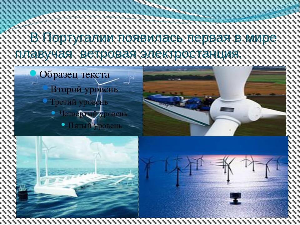 В Португалии появилась первая в мире плавучая ветроваяэлектростанция.