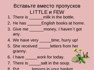 Вставьте вместо пропусков LITTLE и FEW There is ______milk in the bottle. He
