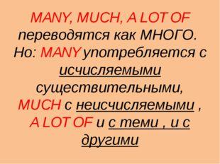 MANY, MUCH, A LOT OF переводятся как МНОГО. Но: MANY употребляется с исчисляе