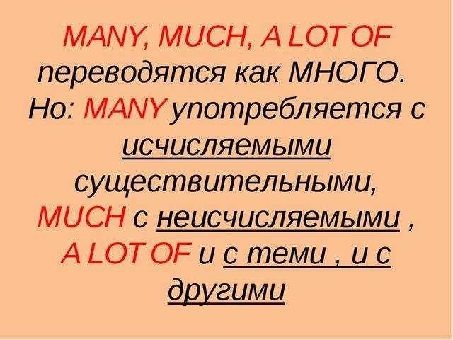 MANY, MUCH, A LOT OF переводятся как МНОГО. Но: MANY употребляется с исчисляе...