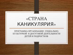 «СТРАНА КАНИКУЛЯРИЯ» ПРОГРАММА ОРГАНИЗАЦИИ СОЦИАЛЬНО-КУЛЬТУРНОЙ И ДОСУГОВОЙ Д