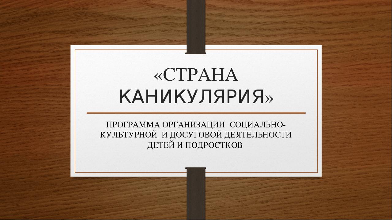 «СТРАНА КАНИКУЛЯРИЯ» ПРОГРАММА ОРГАНИЗАЦИИ СОЦИАЛЬНО-КУЛЬТУРНОЙ И ДОСУГОВОЙ Д...