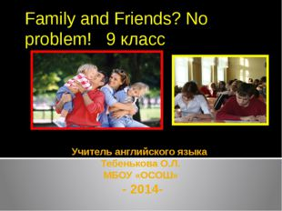 Учитель английского языка Тебенькова О.Л. МБОУ «ОСОШ» - 2014- Family and Frie