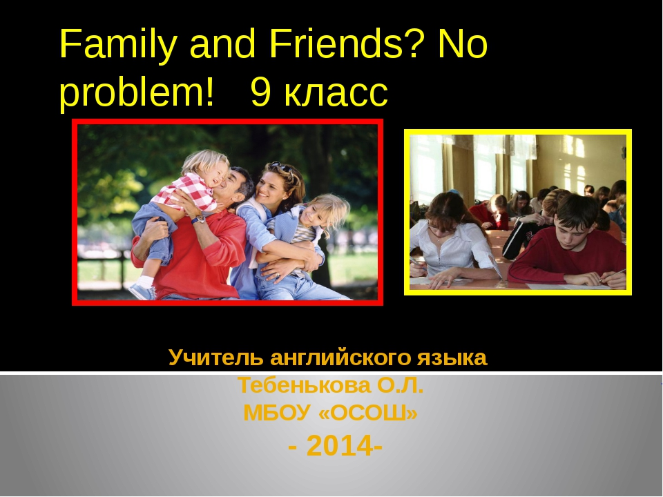 Учитель английского языка Тебенькова О.Л. МБОУ «ОСОШ» - 2014- Family and Frie...