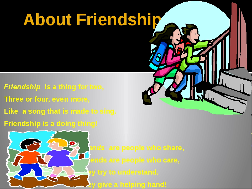About Friendship. Friendship is a thing for two, Three or four, even more, Li...