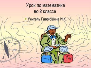 Урок по математике во 2 классе Учитель Гаврюшина И.К.