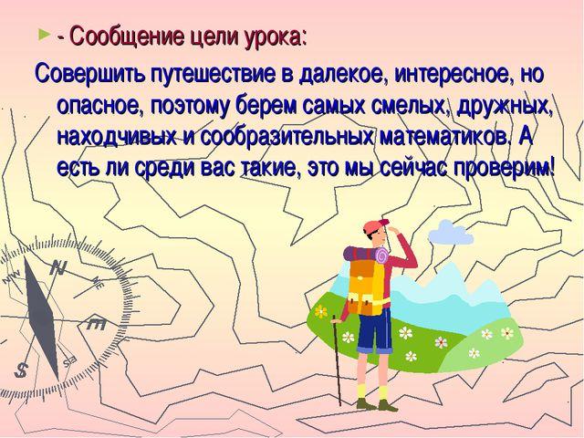 - Сообщение цели урока: Совершить путешествие в далекое, интересное, но опасн...