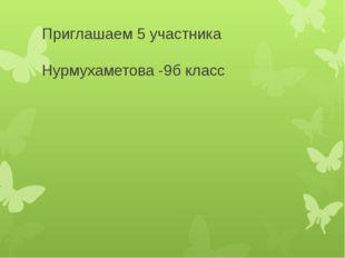 Приглашаем 5 участника Нурмухаметова -9б класс