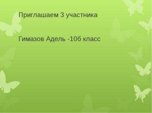 Приглашаем 3 участника Гимазов Адель -10б класс