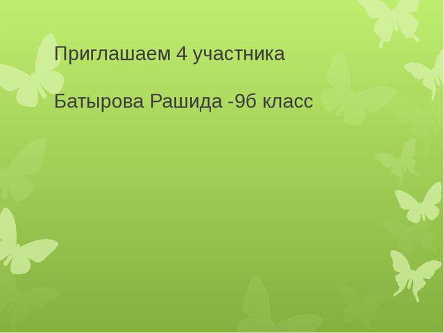 Приглашаем 4 участника Батырова Рашида -9б класс