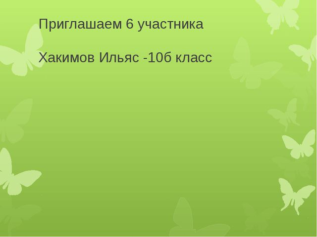 Приглашаем 6 участника Хакимов Ильяс -10б класс