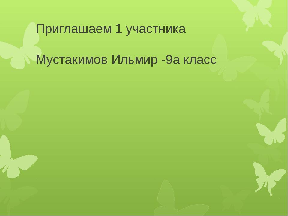Приглашаем 1 участника Мустакимов Ильмир -9а класс