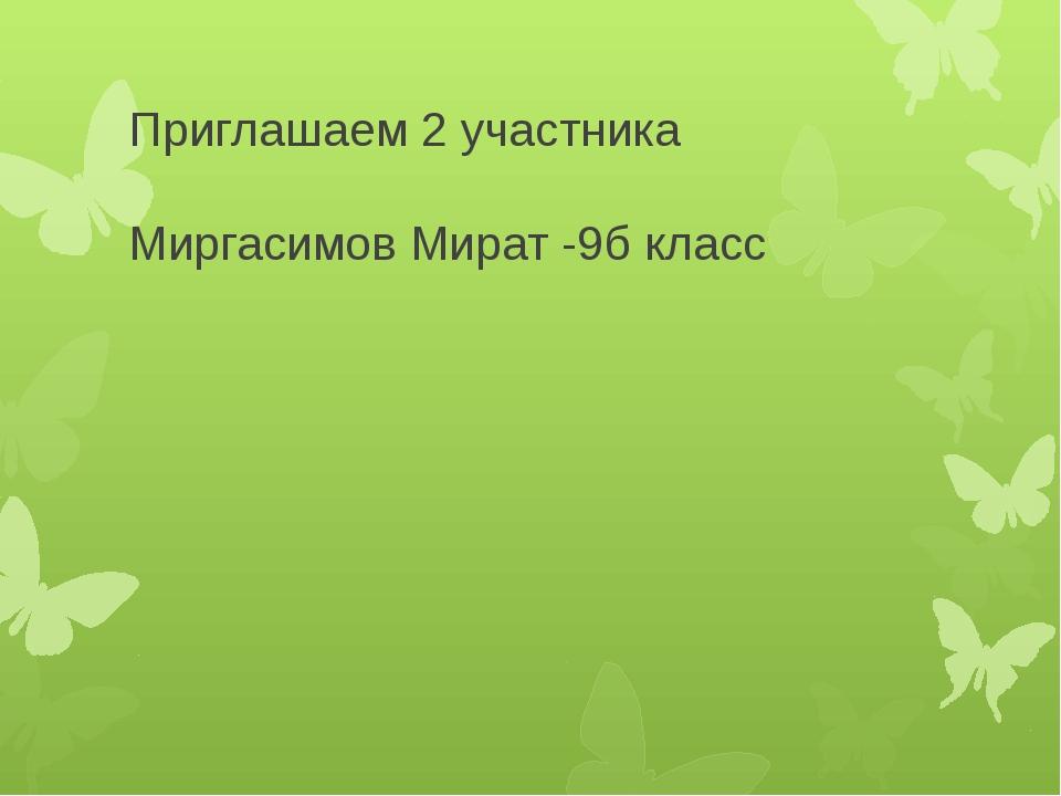 Приглашаем 2 участника Миргасимов Мират -9б класс