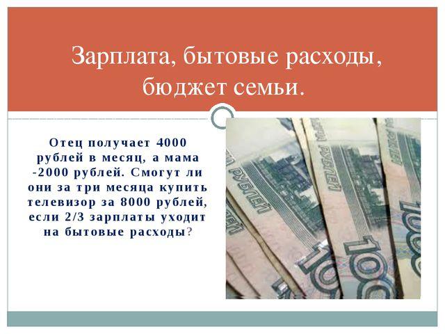 Отец получает 4000 рублей в месяц, а мама -2000 рублей. Смогут ли они за три...