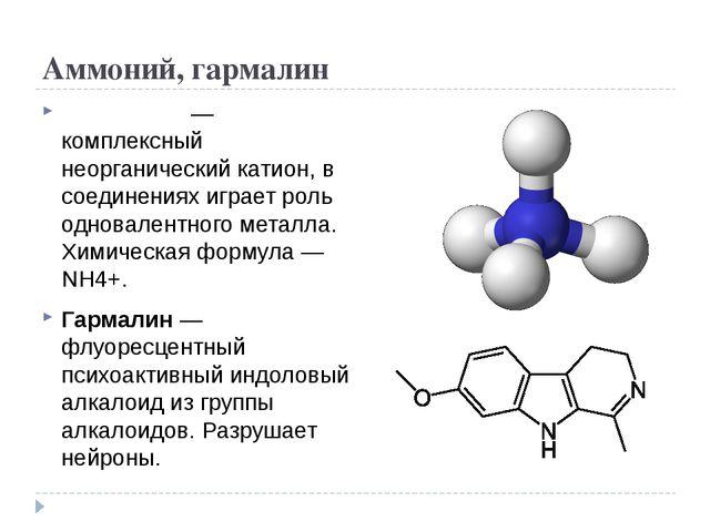 Аммоний, гармалин Аммо́ний — комплексный неорганический катион, в соединениях...