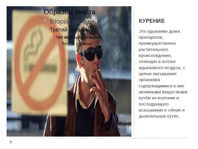 КУРЕНИЕ Это вдыхание дыма препаратов, преимущественно растительного происхожд...