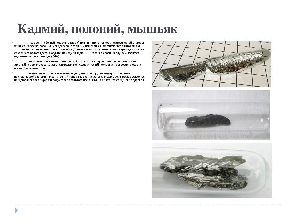 Кадмий, полоний, мышьяк Ка́дмий — элемент побочной подгруппы второй группы, п...