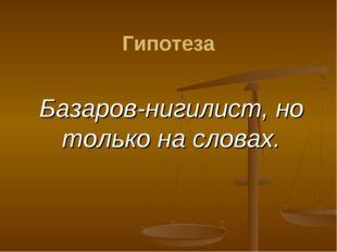 Базаров-нигилист, но только на словах. Гипотеза