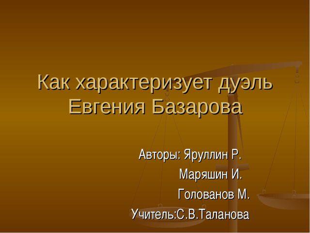 Как характеризует дуэль Евгения Базарова Авторы: Яруллин Р. Маряшин И. Голова...