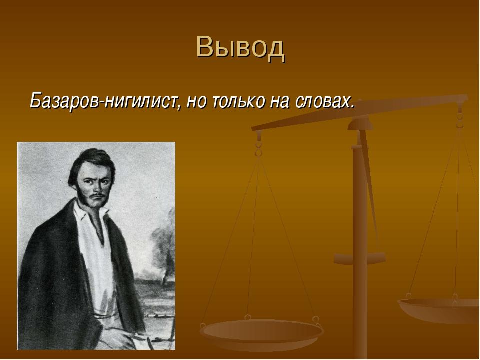 Вывод Базаров-нигилист, но только на словах.