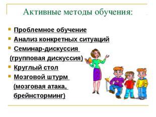 Активные методы обучения: Проблемное обучение Анализ конкретных ситуаций Семи