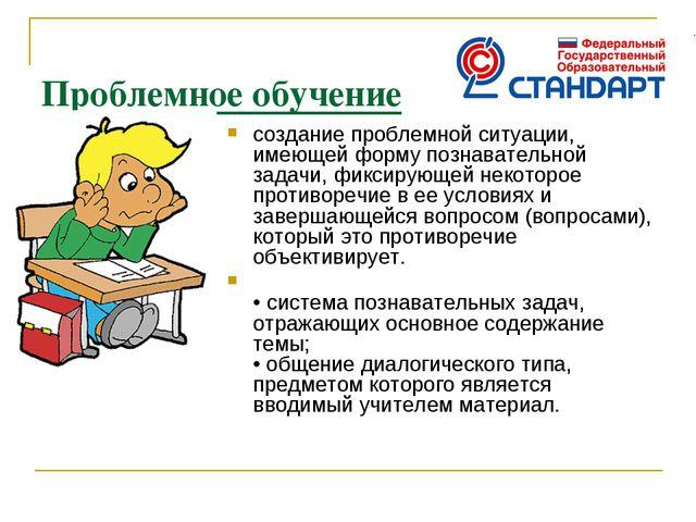 Проблемное обучение создание проблемной ситуации, имеющей форму познавательн...