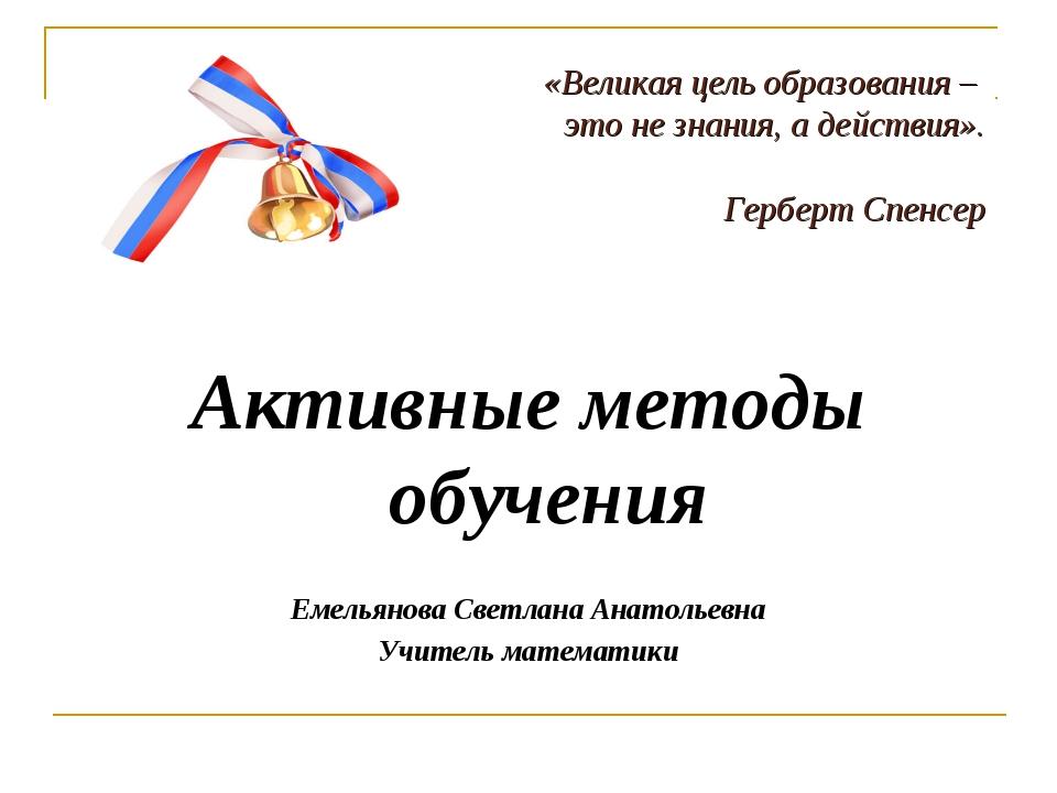 Активные методы обучения Емельянова Светлана Анатольевна Учитель математики «...