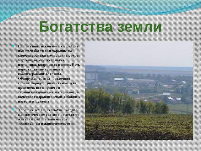 Богатства земли Из полезных ископаемых в районе имеются богатые и хорошие по...