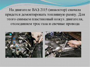 На двигателе ВАЗ 2115 (инжектор) сначала придется демонтировать топливную рам