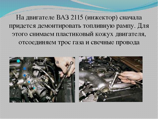 На двигателе ВАЗ 2115 (инжектор) сначала придется демонтировать топливную рам...