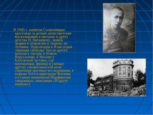 В 1945 г. капитан Солженицын арестован за резкие антисоветские высказывания