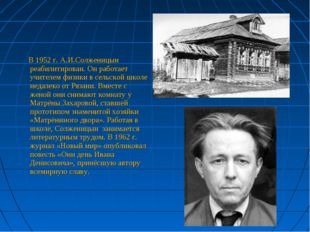 В 1952 г. А.И.Солженицын реабилитирован. Он работает учителем физики в сельс