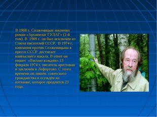В 1968 г. Солженицын закончил роман «Архипелаг ГУЛАГ» (1-й том). В 1969 г. о