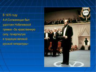 В 1970 году А.И.Солженицын был удостоен Нобелевской премии «За нравственную с