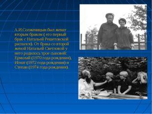А.И.Солженицын был женат вторым браком ( его первый брак с Натальей Решетовс