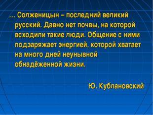 … Солженицын – последний великий русский. Давно нет почвы, на которой всходил