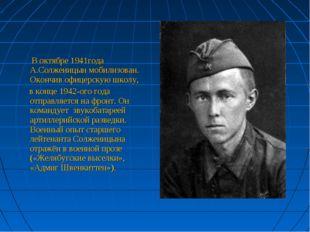 В октябре 1941года А.Солженицын мобилизован. Окончив офицерскую школу, в кон