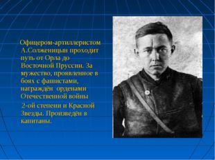 Офицером-артиллеристом А.Солженицын проходит путь от Орла до Восточной Прусс
