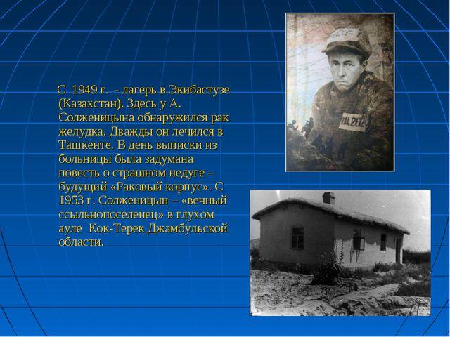 С 1949 г. - лагерь в Экибастузе (Казахстан). Здесь у А. Солженицына обнаружи...